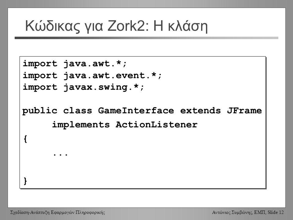 Σχεδίαση-Ανάπτυξη Εφαρμογών Πληροφορικής Αντώνιος Συμβώνης, ΕΜΠ, Slide 12 Κώδικας για Zork2: Η κλάση import java.awt.*; import java.awt.event.*; import javax.swing.*; public class GameInterface extends JFrame implements ActionListener {...