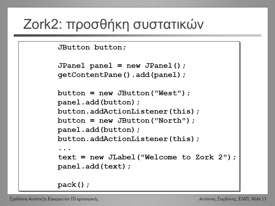 Σχεδίαση-Ανάπτυξη Εφαρμογών Πληροφορικής Αντώνιος Συμβώνης, ΕΜΠ, Slide 13 Zork2: προσθήκη συστατικών JButton button; JPanel panel = new JPanel(); getC