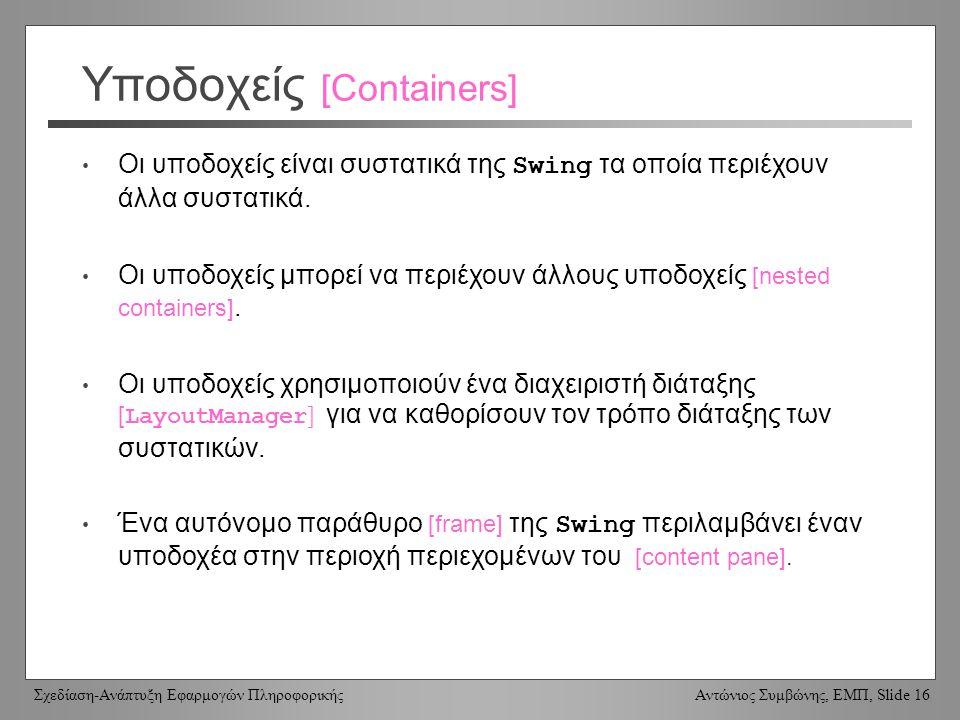 Σχεδίαση-Ανάπτυξη Εφαρμογών Πληροφορικής Αντώνιος Συμβώνης, ΕΜΠ, Slide 16 Υποδοχείς [Containers] Οι υποδοχείς είναι συστατικά της Swing τα οποία περιέ