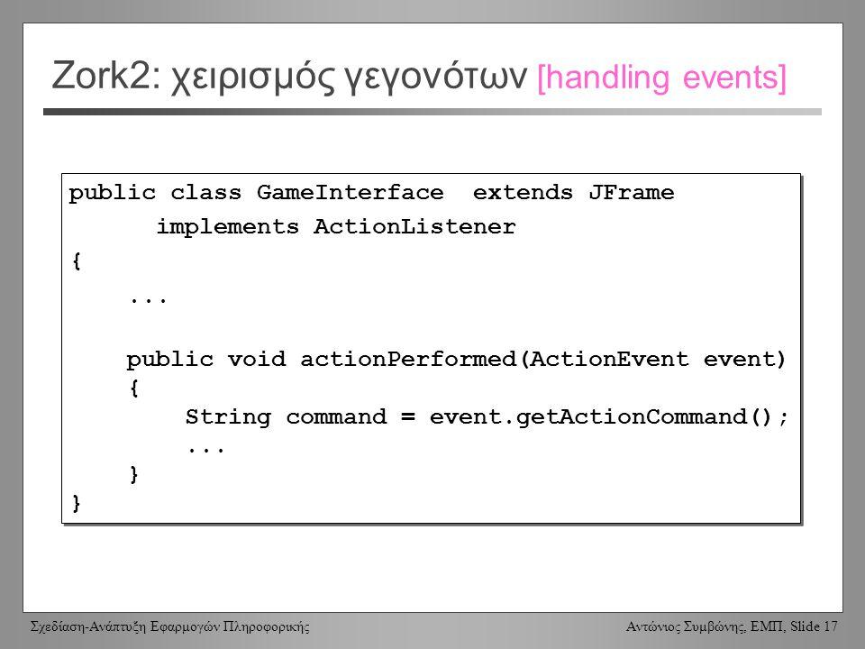 Σχεδίαση-Ανάπτυξη Εφαρμογών Πληροφορικής Αντώνιος Συμβώνης, ΕΜΠ, Slide 17 Zork2: χειρισμός γεγονότων [handling events] public class GameInterface extends JFrame implements ActionListener {...