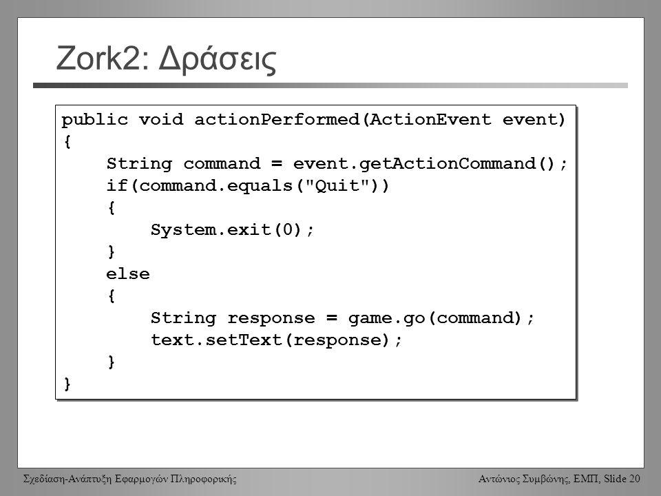 Σχεδίαση-Ανάπτυξη Εφαρμογών Πληροφορικής Αντώνιος Συμβώνης, ΕΜΠ, Slide 20 Zork2: Δράσεις public void actionPerformed(ActionEvent event) { String command = event.getActionCommand(); if(command.equals( Quit )) { System.exit(0); } else { String response = game.go(command); text.setText(response); } public void actionPerformed(ActionEvent event) { String command = event.getActionCommand(); if(command.equals( Quit )) { System.exit(0); } else { String response = game.go(command); text.setText(response); }