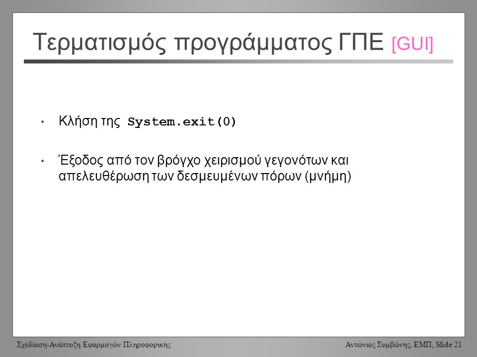 Σχεδίαση-Ανάπτυξη Εφαρμογών Πληροφορικής Αντώνιος Συμβώνης, ΕΜΠ, Slide 21 Τερματισμός προγράμματος ΓΠΕ [GUI] Κλήση της System.exit(0) Έξοδος από τον βρόγχο χειρισμού γεγονότων και απελευθέρωση των δεσμευμένων πόρων (μνήμη)