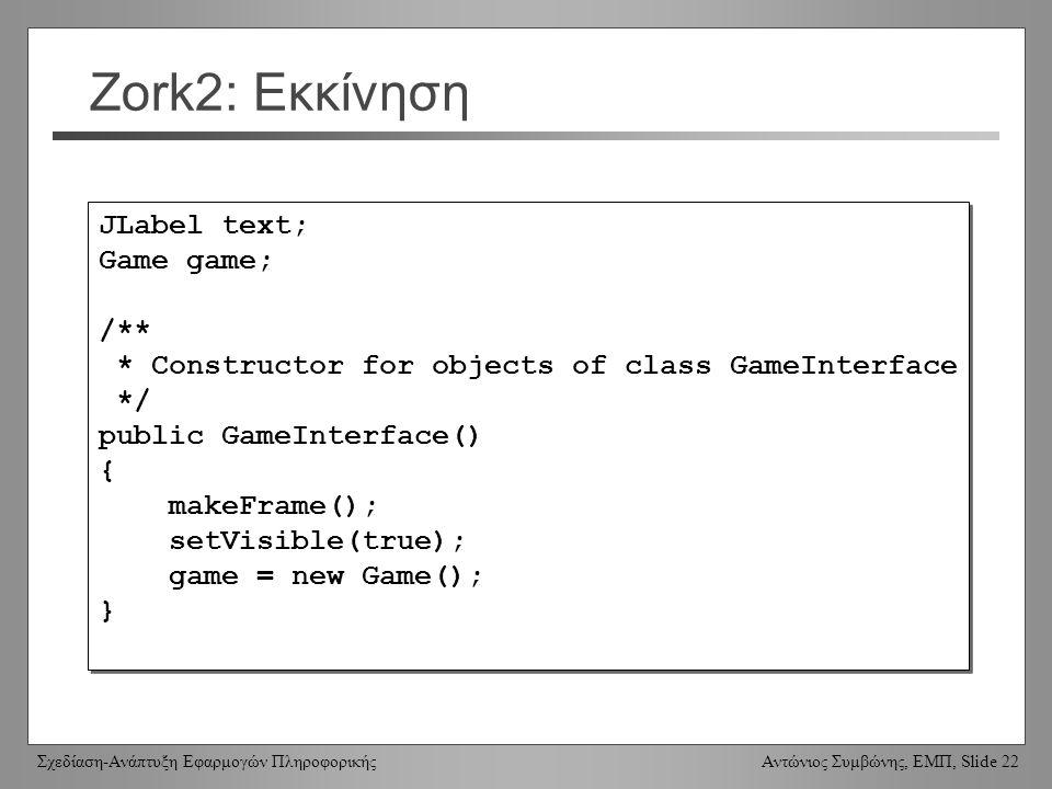 Σχεδίαση-Ανάπτυξη Εφαρμογών Πληροφορικής Αντώνιος Συμβώνης, ΕΜΠ, Slide 22 Zork2: Εκκίνηση JLabel text; Game game; /** * Constructor for objects of class GameInterface */ public GameInterface() { makeFrame(); setVisible(true); game = new Game(); } JLabel text; Game game; /** * Constructor for objects of class GameInterface */ public GameInterface() { makeFrame(); setVisible(true); game = new Game(); }