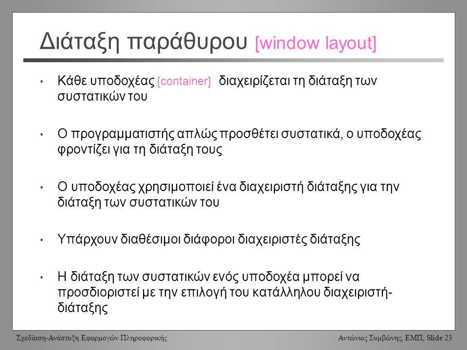 Σχεδίαση-Ανάπτυξη Εφαρμογών Πληροφορικής Αντώνιος Συμβώνης, ΕΜΠ, Slide 23 Διάταξη παράθυρου [window layout] Κάθε υποδοχέας [container] διαχειρίζεται τ
