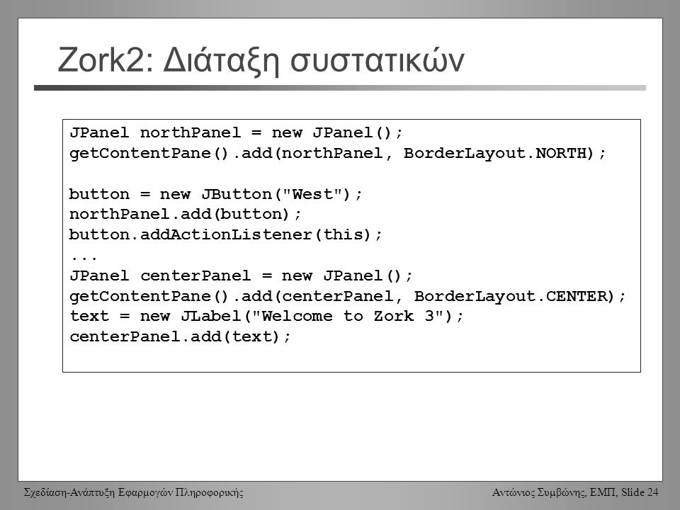 Σχεδίαση-Ανάπτυξη Εφαρμογών Πληροφορικής Αντώνιος Συμβώνης, ΕΜΠ, Slide 24 Zork2: Διάταξη συστατικών JPanel northPanel = new JPanel(); getContentPane()