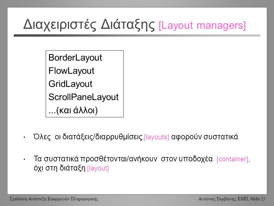 Σχεδίαση-Ανάπτυξη Εφαρμογών Πληροφορικής Αντώνιος Συμβώνης, ΕΜΠ, Slide 25 Διαχειριστές Διάταξης [Layout managers] BorderLayout FlowLayout GridLayout S