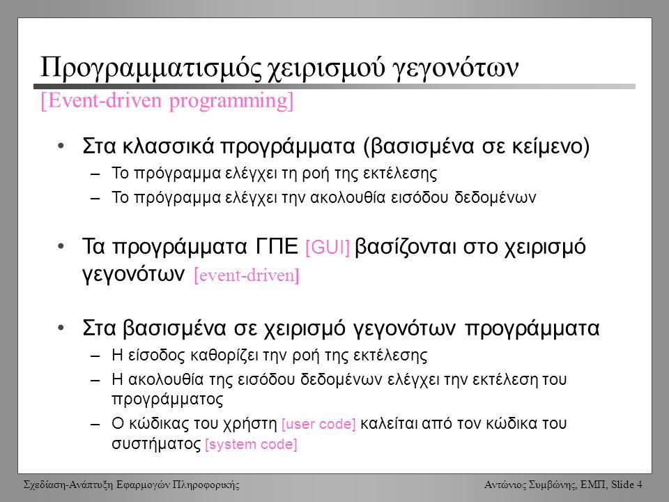 Σχεδίαση-Ανάπτυξη Εφαρμογών Πληροφορικής Αντώνιος Συμβώνης, ΕΜΠ, Slide 4 Προγραμματισμός χειρισμού γεγονότων Στα κλασσικά προγράμματα (βασισμένα σε κείμενο) –Το πρόγραμμα ελέγχει τη ροή της εκτέλεσης –Το πρόγραμμα ελέγχει την ακολουθία εισόδου δεδομένων Τα προγράμματα ΓΠΕ [GUI] βασίζονται στο χειρισμό γεγονότων [ event-driven] Στα βασισμένα σε χειρισμό γεγονότων προγράμματα –Η είσοδος καθορίζει την ροή της εκτέλεσης –Η ακολουθία της εισόδου δεδομένων ελέγχει την εκτέλεση του προγράμματος –Ο κώδικας του χρήστη [user code] καλείται από τον κώδικα του συστήματος [system code] [Event-driven programming]