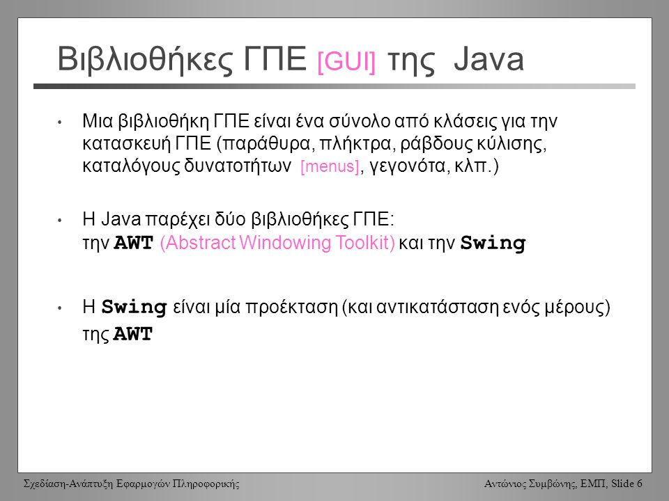 Σχεδίαση-Ανάπτυξη Εφαρμογών Πληροφορικής Αντώνιος Συμβώνης, ΕΜΠ, Slide 6 Βιβλιοθήκες ΓΠΕ [GUI] της Java Μια βιβλιοθήκη ΓΠΕ είναι ένα σύνολο από κλάσεις για την κατασκευή ΓΠΕ (παράθυρα, πλήκτρα, ράβδους κύλισης, καταλόγους δυνατοτήτων [menus], γεγονότα, κλπ.) Η Java παρέχει δύο βιβλιοθήκες ΓΠΕ: την AWT (Abstract Windowing Toolkit) και την Swing Η Swing είναι μία προέκταση (και αντικατάσταση ενός μέρους) της AWT