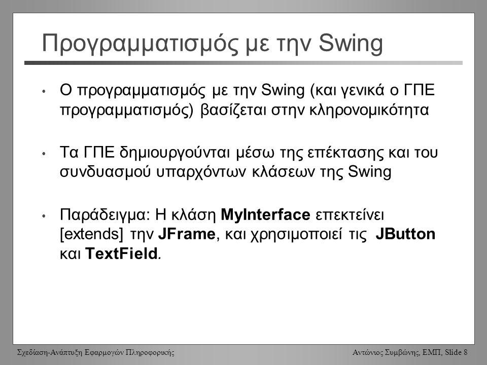 Σχεδίαση-Ανάπτυξη Εφαρμογών Πληροφορικής Αντώνιος Συμβώνης, ΕΜΠ, Slide 8 Προγραμματισμός με την Swing Ο προγραμματισμός με την Swing (και γενικά ο ΓΠΕ προγραμματισμός) βασίζεται στην κληρονομικότητα Τα ΓΠΕ δημιουργούνται μέσω της επέκτασης και του συνδυασμού υπαρχόντων κλάσεων της Swing Παράδειγμα: Η κλάση MyInterface επεκτείνει [extends] την JFrame, και χρησιμοποιεί τις JButton και TextField.