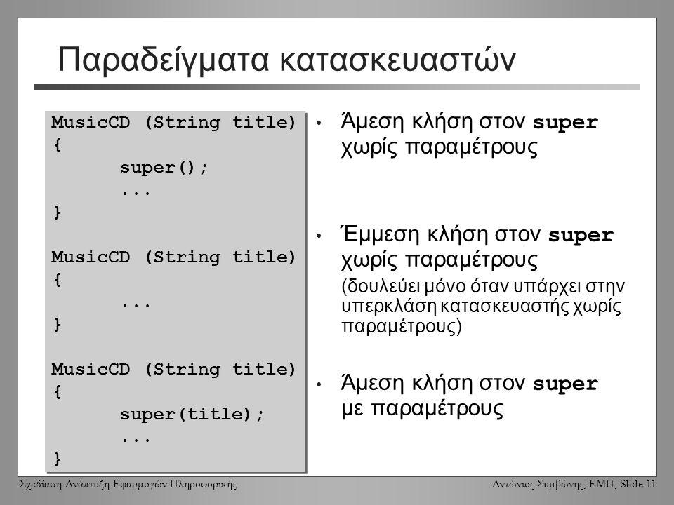 Σχεδίαση-Ανάπτυξη Εφαρμογών Πληροφορικής Αντώνιος Συμβώνης, ΕΜΠ, Slide 11 Παραδείγματα κατασκευαστών Άμεση κλήση στον super χωρίς παραμέτρους Έμμεση κλήση στον super χωρίς παραμέτρους (δουλεύει μόνο όταν υπάρχει στην υπερκλάση κατασκευαστής χωρίς παραμέτρους) Άμεση κλήση στον super με παραμέτρους MusicCD (String title) { super();...
