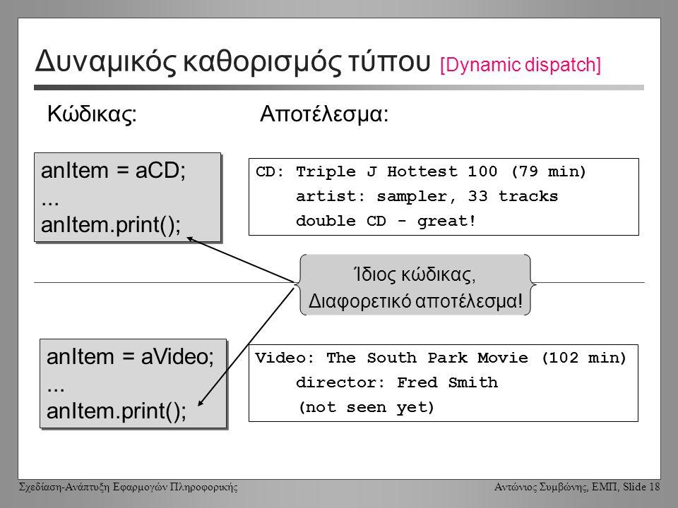 Σχεδίαση-Ανάπτυξη Εφαρμογών Πληροφορικής Αντώνιος Συμβώνης, ΕΜΠ, Slide 18 Δυναμικός καθορισμός τύπου [Dynamic dispatch] anItem = aCD;...