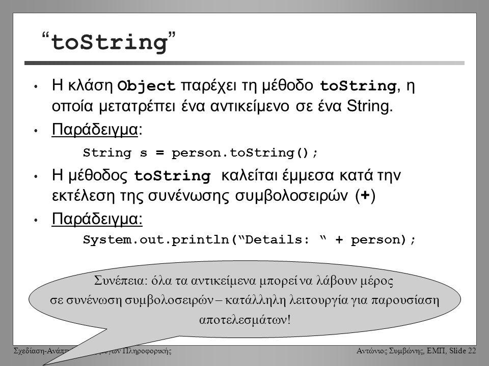 Σχεδίαση-Ανάπτυξη Εφαρμογών Πληροφορικής Αντώνιος Συμβώνης, ΕΜΠ, Slide 22 toString Η κλάση Object παρέχει τη μέθοδο toString, η οποία μετατρέπει ένα αντικείμενο σε ένα String.