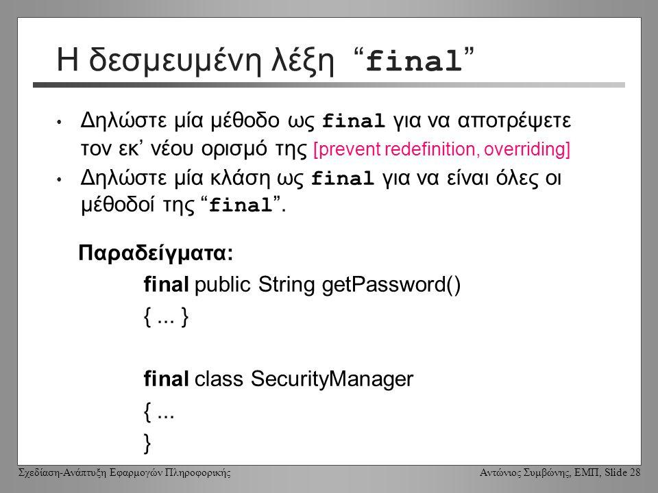 Σχεδίαση-Ανάπτυξη Εφαρμογών Πληροφορικής Αντώνιος Συμβώνης, ΕΜΠ, Slide 28 Η δεσμευμένη λέξη final Δηλώστε μία μέθοδο ως final για να αποτρέψετε τον εκ' νέου ορισμό της [prevent redefinition, overriding] Δηλώστε μία κλάση ως final για να είναι όλες οι μέθοδοί της final .