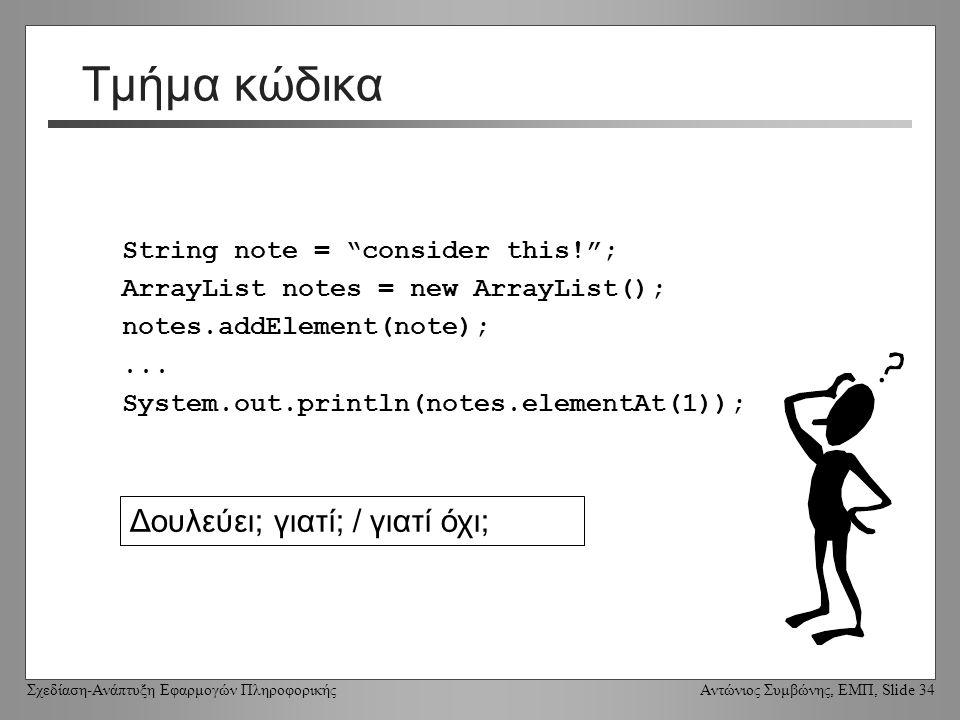 Σχεδίαση-Ανάπτυξη Εφαρμογών Πληροφορικής Αντώνιος Συμβώνης, ΕΜΠ, Slide 34 Τμήμα κώδικα String note = consider this! ; ArrayList notes = new ArrayList(); notes.addElement(note);...