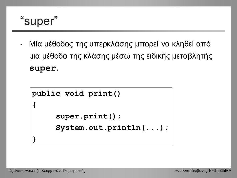 Σχεδίαση-Ανάπτυξη Εφαρμογών Πληροφορικής Αντώνιος Συμβώνης, ΕΜΠ, Slide 10 Χρήση της super σε κατασκευαστές Οι κατασκευαστές των υποκλάσεων πρέπει να έχουν μία κλήση προς τον super (τον κατασκευαστή της υπερκλάσης) στην πρώτη γραμμή του κώδικά τους.