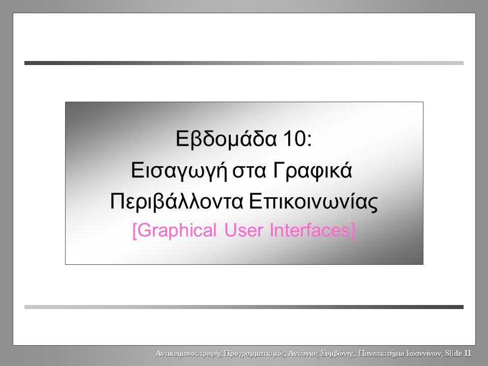 Αντικειμενοστρεφής Προγραμματισμός, Αντώνιος Συμβώνης, Πανεπιστήμιο Ιωαννίνων, Slide 11 Week 10: Graphical User Interfaces Εβδομάδα 10: Εισαγωγή στα Γραφικά Περιβάλλοντα Επικοινωνίας [Graphical User Interfaces]