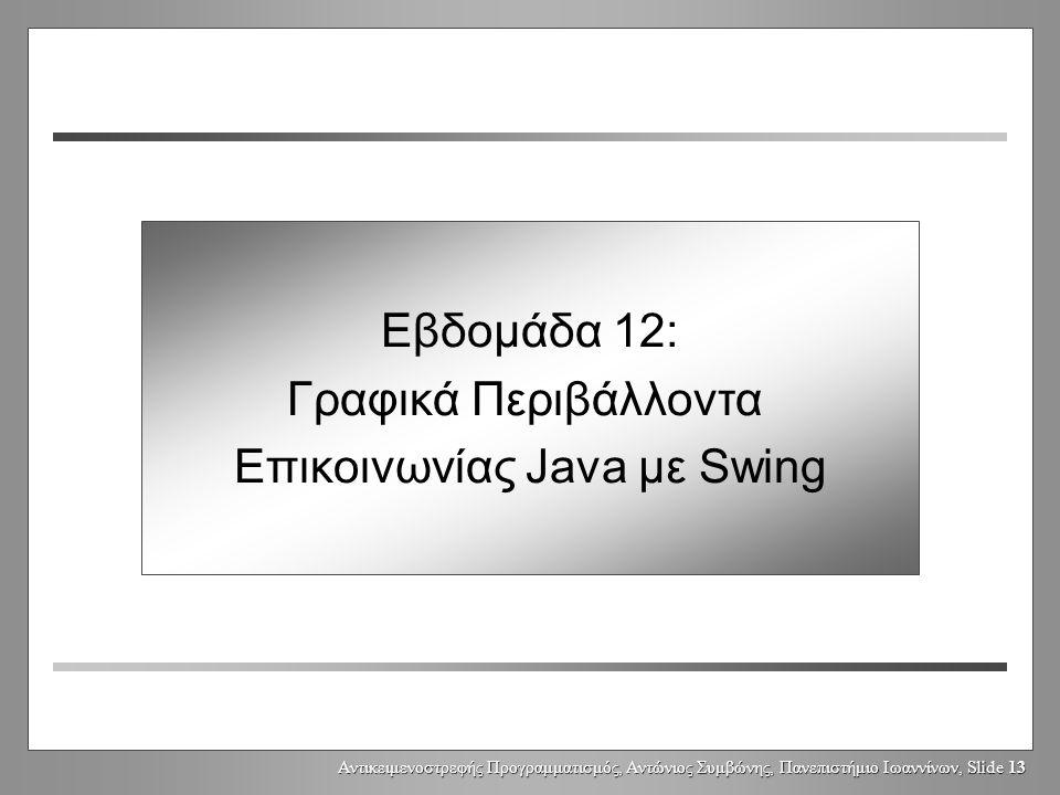 Αντικειμενοστρεφής Προγραμματισμός, Αντώνιος Συμβώνης, Πανεπιστήμιο Ιωαννίνων, Slide 13 Week 12: GUIs with Swing Εβδομάδα 12: Γραφικά Περιβάλλοντα Επικοινωνίας Java με Swing