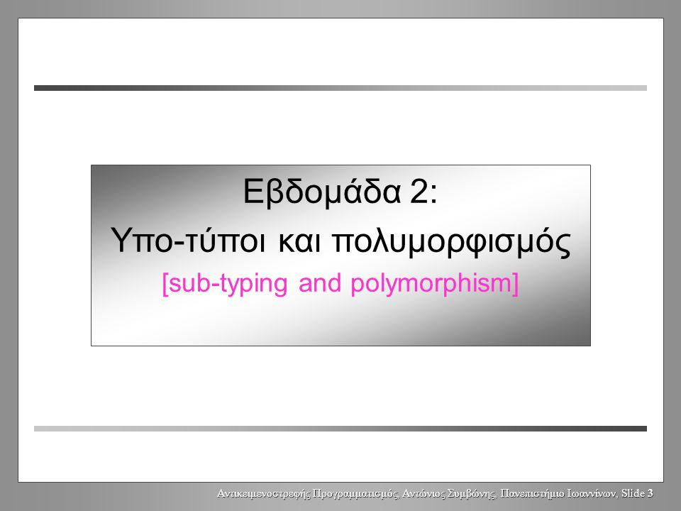 Αντικειμενοστρεφής Προγραμματισμός, Αντώνιος Συμβώνης, Πανεπιστήμιο Ιωαννίνων, Slide 3 Εβδομάδα 2: Υπο-τύποι και πολυμορφισμός [sub-typing and polymorphism]