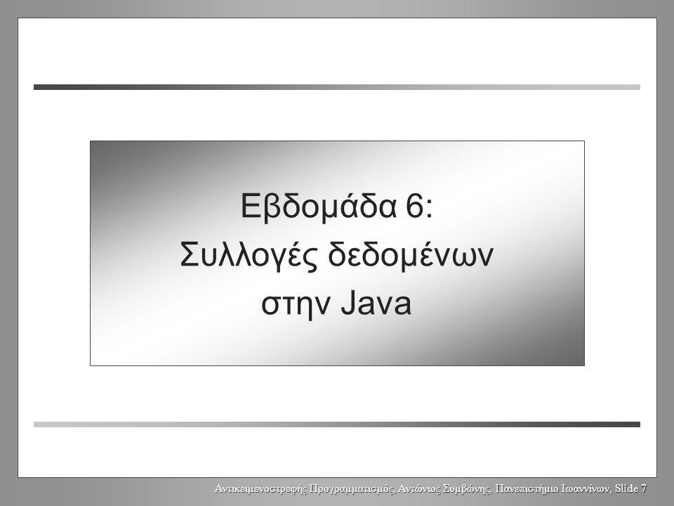 Αντικειμενοστρεφής Προγραμματισμός, Αντώνιος Συμβώνης, Πανεπιστήμιο Ιωαννίνων, Slide 7 Week 6: Java Collections Εβδομάδα 6: Συλλογές δεδομένων στην Java
