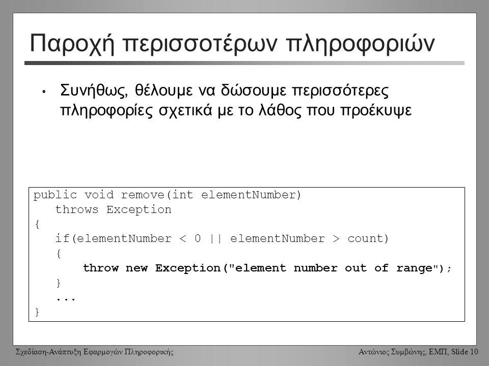Σχεδίαση-Ανάπτυξη Εφαρμογών Πληροφορικής Αντώνιος Συμβώνης, ΕΜΠ, Slide 10 Παροχή περισσοτέρων πληροφοριών Συνήθως, θέλουμε να δώσουμε περισσότερες πληροφορίες σχετικά με το λάθος που προέκυψε public void remove(int elementNumber) throws Exception { if(elementNumber count) { throw new Exception( element number out of range ); }...