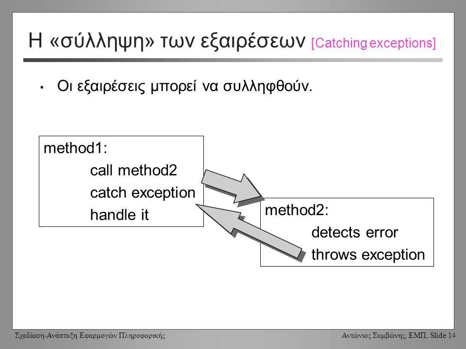 Σχεδίαση-Ανάπτυξη Εφαρμογών Πληροφορικής Αντώνιος Συμβώνης, ΕΜΠ, Slide 14 Η «σύλληψη» των εξαιρέσεων [Catching exceptions] Οι εξαιρέσεις μπορεί να συλληφθούν.
