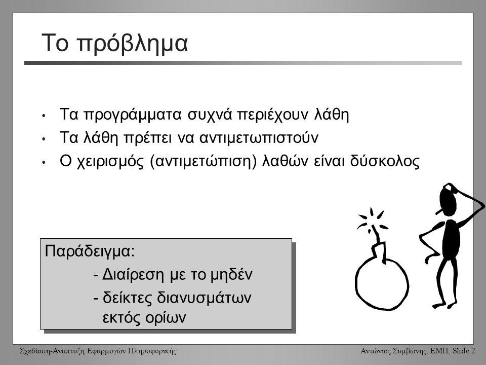 Σχεδίαση-Ανάπτυξη Εφαρμογών Πληροφορικής Αντώνιος Συμβώνης, ΕΜΠ, Slide 2 Το πρόβλημα Τα προγράμματα συχνά περιέχουν λάθη Τα λάθη πρέπει να αντιμετωπιστούν Ο χειρισμός (αντιμετώπιση) λαθών είναι δύσκολος Παράδειγμα: - Διαίρεση με το μηδέν - δείκτες διανυσμάτων εκτός ορίων Παράδειγμα: - Διαίρεση με το μηδέν - δείκτες διανυσμάτων εκτός ορίων