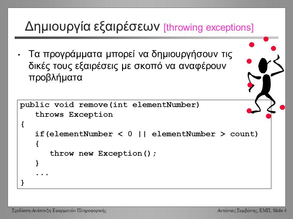 Σχεδίαση-Ανάπτυξη Εφαρμογών Πληροφορικής Αντώνιος Συμβώνης, ΕΜΠ, Slide 4 Δημιουργία εξαιρέσεων [throwing exceptions] Τα προγράμματα μπορεί να δημιουργήσουν τις δικές τους εξαιρέσεις με σκοπό να αναφέρουν προβλήματα public void remove(int elementNumber) throws Exception { if(elementNumber count) { throw new Exception(); }...