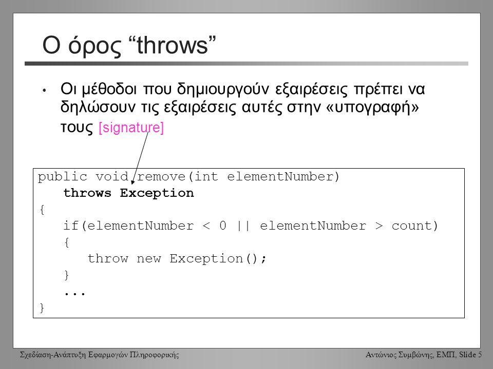 Σχεδίαση-Ανάπτυξη Εφαρμογών Πληροφορικής Αντώνιος Συμβώνης, ΕΜΠ, Slide 5 Ο όρος throws Οι μέθοδοι που δημιουργούν εξαιρέσεις πρέπει να δηλώσουν τις εξαιρέσεις αυτές στην «υπογραφή» τους [signature] public void remove(int elementNumber) throws Exception { if(elementNumber count) { throw new Exception(); }...