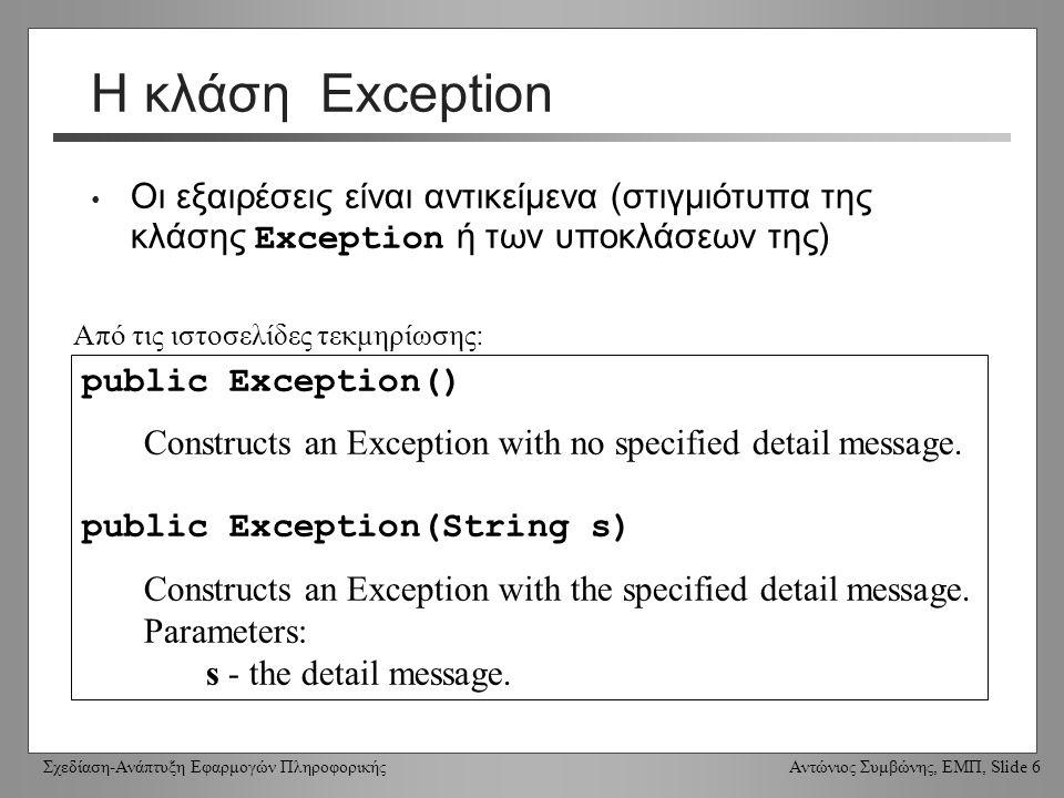 Σχεδίαση-Ανάπτυξη Εφαρμογών Πληροφορικής Αντώνιος Συμβώνης, ΕΜΠ, Slide 6 Η κλάση Exception Οι εξαιρέσεις είναι αντικείμενα (στιγμιότυπα της κλάσης Exception ή των υποκλάσεων της) public Exception() Constructs an Exception with no specified detail message.