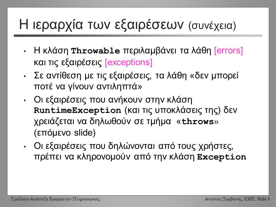 Σχεδίαση-Ανάπτυξη Εφαρμογών Πληροφορικής Αντώνιος Συμβώνης, ΕΜΠ, Slide 8 Η ιεραρχία των εξαιρέσεων (συνέχεια) Η κλάση Throwable περιλαμβάνει τα λάθη [errors] και τις εξαιρέσεις [exceptions] Σε αντίθεση με τις εξαιρέσεις, τα λάθη «δεν μπορεί ποτέ να γίνουν αντιληπτά» Οι εξαιρέσεις που ανήκουν στην κλάση RuntimeException (και τις υποκλάσεις της) δεν χρειάζεται να δηλωθούν σε τμήμα « throws » (επόμενο slide) Οι εξαιρέσεις που δηλώνονται από τους χρήστες, πρέπει να κληρονομούν από την κλάση Exception