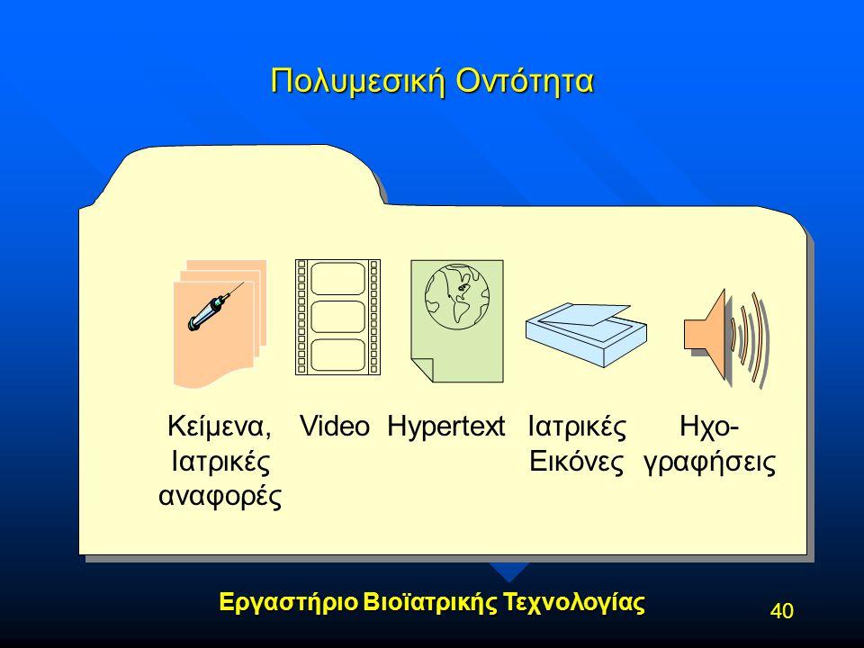 Εργαστήριο Βιοϊατρικής Τεχνολογίας 40 Πολυμεσική Οντότητα Κείμενα, Ιατρικές αναφορές Ηχο- γραφήσεις VideoHypertextΙατρικές Εικόνες