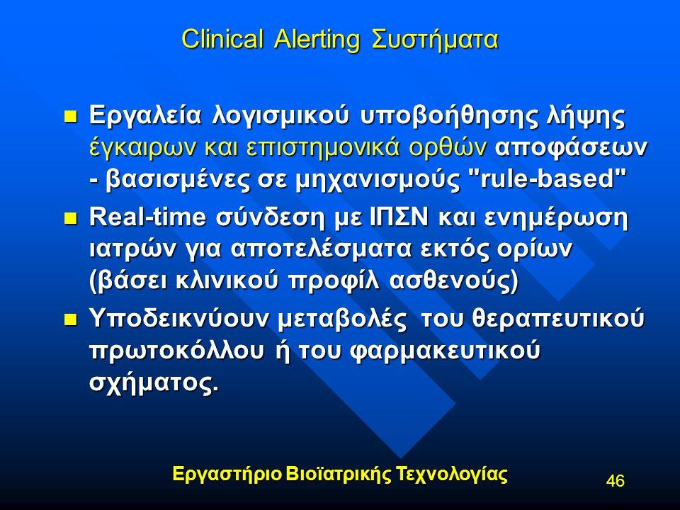 Εργαστήριο Βιοϊατρικής Τεχνολογίας 46 Clinical Alerting Συστήματα n Εργαλεία λογισμικού υποβοήθησης λήψης έγκαιρων και επιστημονικά ορθών αποφάσεων -