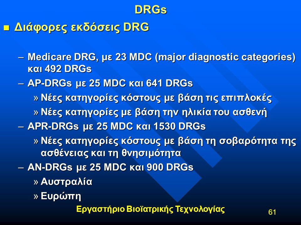 Εργαστήριο Βιοϊατρικής Τεχνολογίας 61DRGs n Διάφορες εκδόσεις DRG –Medicare DRG, με 23 MDC (major diagnostic categories) και 492 DRGs –AP-DRGs με 25 M