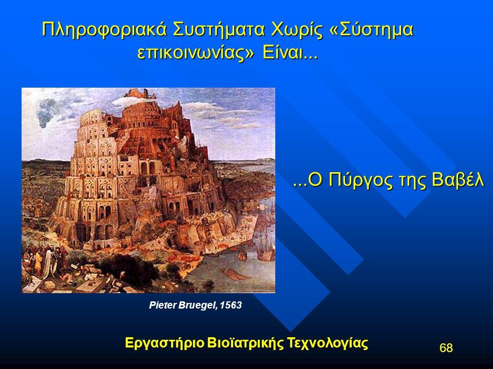 Εργαστήριο Βιοϊατρικής Τεχνολογίας 68 Πληροφοριακά Συστήματα Χωρίς «Σύστημα επικοινωνίας» Είναι... Pieter Bruegel, 1563...Ο Πύργος της Βαβέλ
