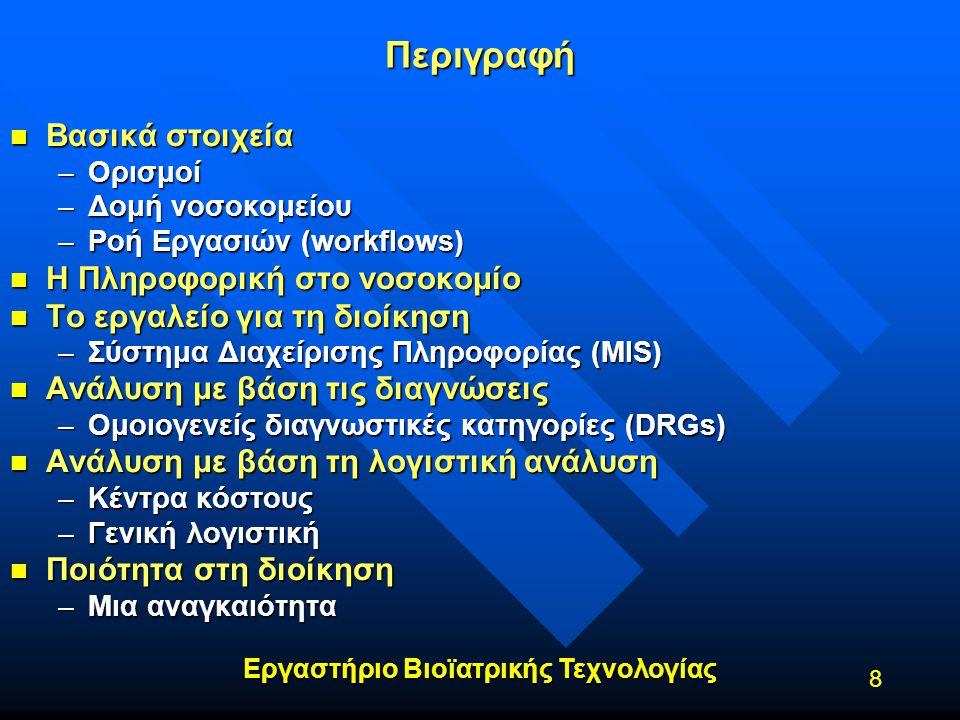 Εργαστήριο Βιοϊατρικής Τεχνολογίας 8 Περιγραφή n Βασικά στοιχεία –Ορισμοί –Δομή νοσοκομείου –Ροή Εργασιών (workflows) n Η Πληροφορική στο νοσοκομίο n