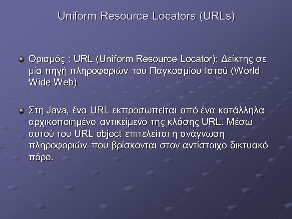 Uniform Resource Locators (URLs) Ορισμός : URL (Uniform Resource Locator): Δείκτης σε μία πηγή πληροφοριών του Παγκοσμίου Ιστού (World Wide Web) Στη Java, ένα URL εκπροσωπείται από ένα κατάλληλα αρχικοποιημένο αντικείμενο της κλάσης URL.