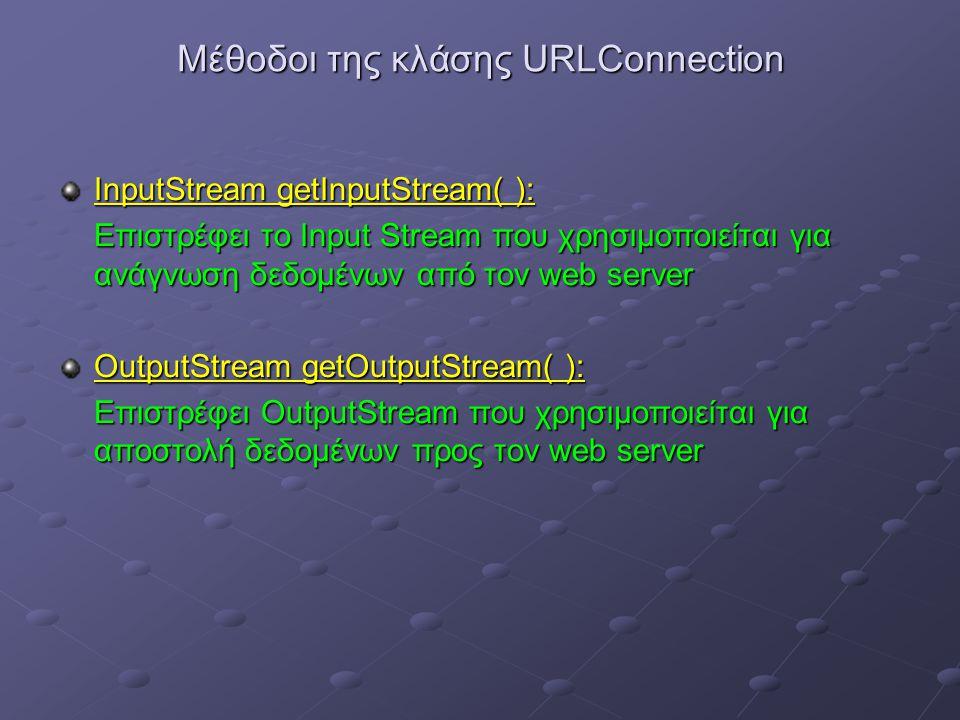 Μέθοδοι της κλάσης URLConnection InputStream getInputStream( ): Επιστρέφει το Input Stream που χρησιμοποιείται για ανάγνωση δεδομένων από τον web server OutputStream getOutputStream( ): Επιστρέφει OutputStream που χρησιμοποιείται για αποστολή δεδομένων προς τον web server