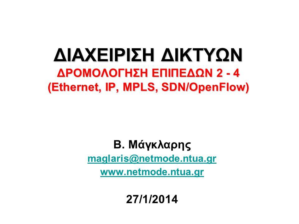 ΔΙΑΧΕΙΡΙΣΗ ΔΙΚΤΥΩΝ ΔΡΟΜΟΛΟΓΗΣΗ ΕΠΙΠΕΔΩΝ 2 - 4 (Ethernet, IP, MPLS, SDN/OpenFlow) Β. Μάγκλαρης maglaris@netmode.ntua.gr www.netmode.ntua.gr 27/1/2014