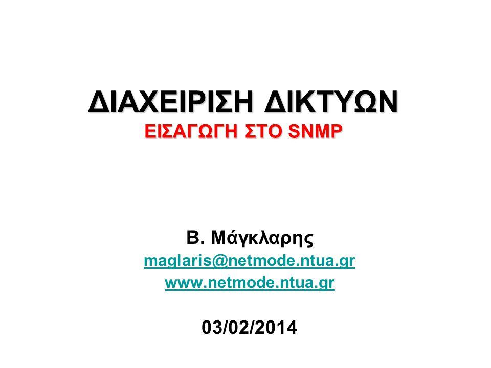 ΔΙΑΧΕΙΡΙΣΗ ΔΙΚΤΥΩΝ EΙΣΑΓΩΓΗ ΣΤΟ SNMP Β. Μάγκλαρης maglaris@netmode.ntua.gr www.netmode.ntua.gr 03/02/2014