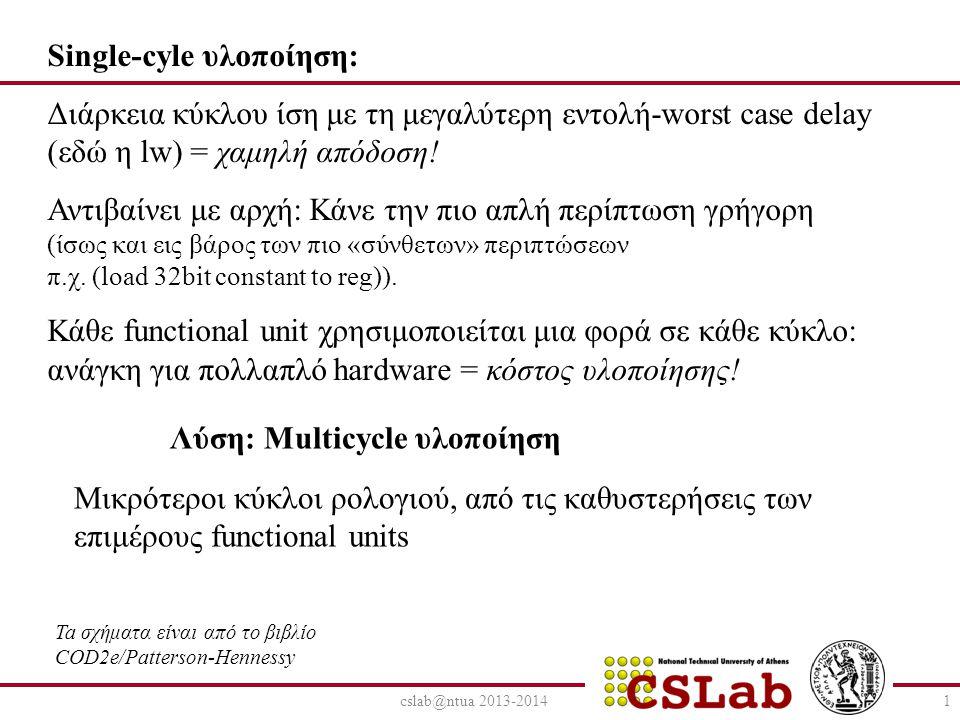 cslab@ntua 2013-20142 Λίγο πριν το Pipeline… Multicycle υλοποίηση Διαιρούμε την εκτέλεση της κάθε εντολής σε βήματα ανάλογα με τον αριθμό των functional units που χρειάζεται Κάθε βήμα και ένας ξεχωριστός παλμός ρολογιού Όταν έχουμε multicycle υλοποίηση, μπορούμε το ίδιο functional unit να το χρησιμοποιήσουμε πολλές φορές στην ίδια εντολή, σε διαφορετικούς όμως κύκλους (οικονομία hardware) Οι εντολές διαρκούν μεταβλητό αριθμό κύκλων, άρα μπορούμε να κάνουμε την συνηθισμένη περίπτωση πιο γρήγορη.