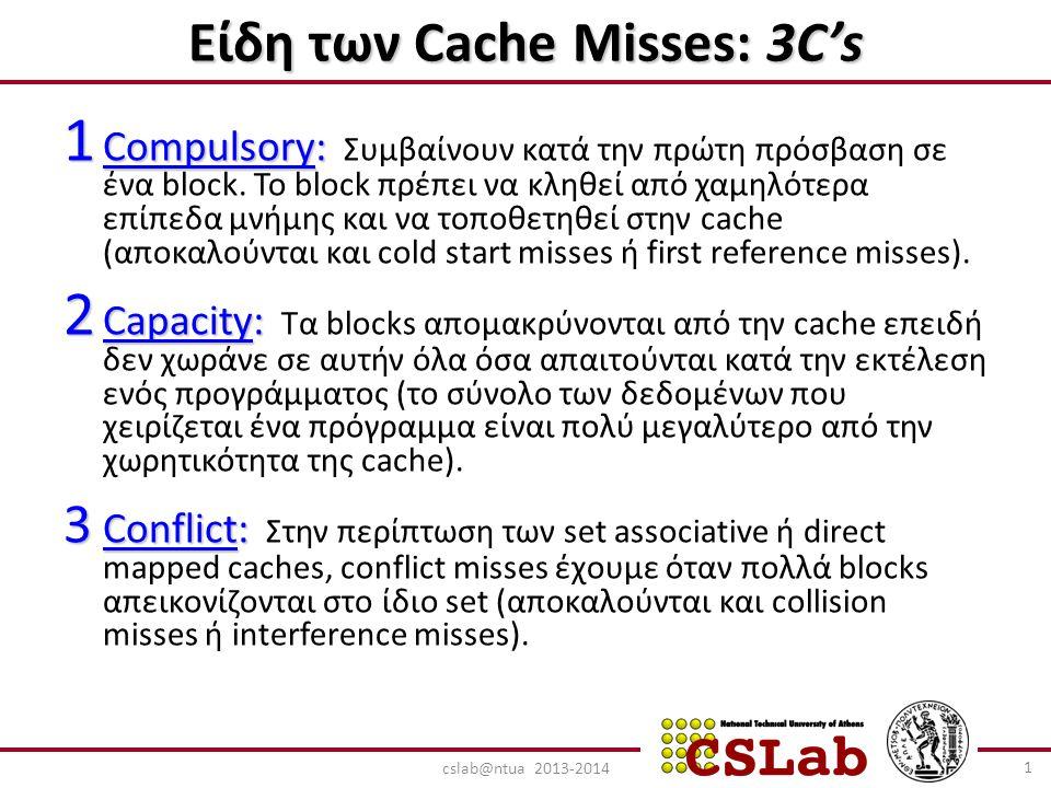 Είδη των Cache Misses: 3C's 1 Compulsory: 1 Compulsory: Συμβαίνουν κατά την πρώτη πρόσβαση σε ένα block. Το block πρέπει να κληθεί από χαμηλότερα επίπ