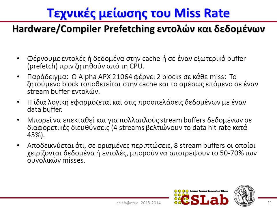Τεχνικές μείωσης του Miss Rate Hardware/Compiler Prefetching εντολών και δεδομένων Φέρνουμε εντολές ή δεδομένα στην cache ή σε έναν εξωτερικό buffer (prefetch) πριν ζητηθούν από τη CPU.