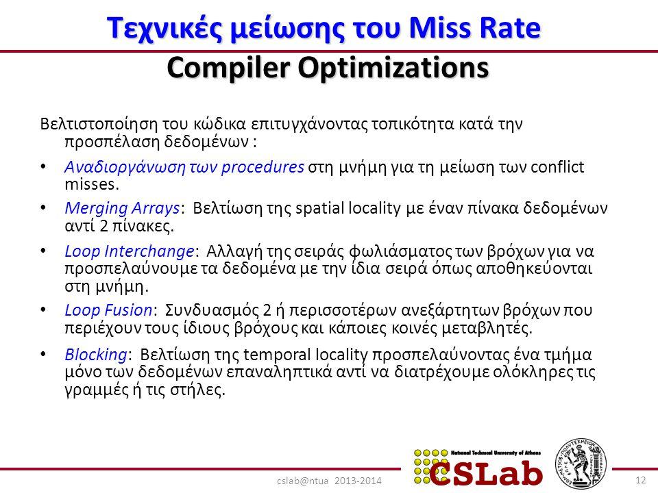 Τεχνικές μείωσης του Miss Rate Compiler Optimizations Βελτιστοποίηση του κώδικα επιτυγχάνοντας τοπικότητα κατά την προσπέλαση δεδομένων : Αναδιοργάνωση των procedures στη μνήμη για τη μείωση των conflict misses.