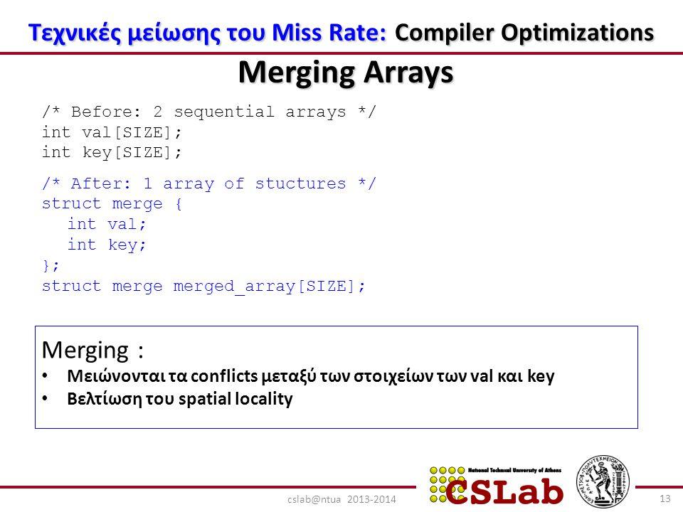 Τεχνικές μείωσης του Miss Rate: Compiler Optimizations Merging Arrays /* Before: 2 sequential arrays */ int val[SIZE]; int key[SIZE]; /* After: 1 array of stuctures */ struct merge { int val; int key; }; struct merge merged_array[SIZE]; Merging : Μειώνονται τα conflicts μεταξύ των στοιχείων των val και key Βελτίωση του spatial locality 13 cslab@ntua 2013-2014