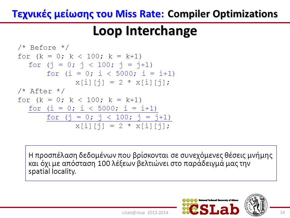 Τεχνικές μείωσης του Miss Rate: Compiler Optimizations Loop Interchange /* Before */ for (k = 0; k < 100; k = k+1) for (j = 0; j < 100; j = j+1) for (i = 0; i < 5000; i = i+1) x[i][j] = 2 * x[i][j]; /* After */ for (k = 0; k < 100; k = k+1) for (i = 0; i < 5000; i = i+1) for (j = 0; j < 100; j = j+1) x[i][j] = 2 * x[i][j]; Η προσπέλαση δεδομένων που βρίσκονται σε συνεχόμενες θέσεις μνήμης και όχι με απόσταση 100 λέξεων βελτιώνει στο παράδειγμά μας την spatial locality.