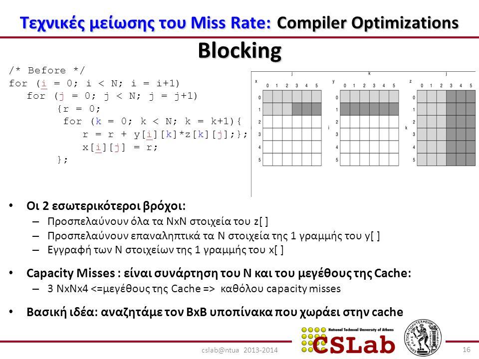 Τεχνικές μείωσης του Miss Rate: Compiler Optimizations Blocking /* Before */ for (i = 0; i < N; i = i+1) for (j = 0; j < N; j = j+1) {r = 0; for (k = 0; k < N; k = k+1){ r = r + y[i][k]*z[k][j];}; x[i][j] = r; }; Οι 2 εσωτερικότεροι βρόχοι: – Προσπελαύνουν όλα τα NxN στοιχεία του z[ ] – Προσπελαύνουν επαναληπτικά τα N στοιχεία της 1 γραμμής του y[ ] – Εγγραφή των N στοιχείων της 1 γραμμής του x[ ] Capacity Misses : είναι συνάρτηση του N και του μεγέθους της Cache: – 3 NxNx4 καθόλου capacity misses Βασική ιδέα: αναζητάμε τον BxB υποπίνακα που χωράει στην cache 16 cslab@ntua 2013-2014