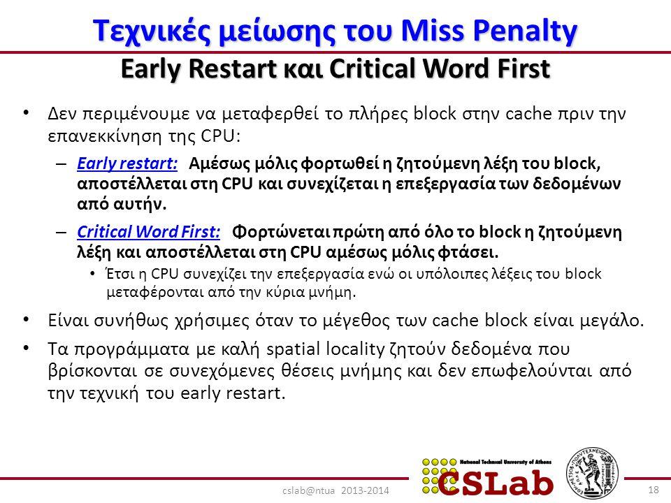Τεχνικές μείωσης του Miss Penalty Early Restart και Critical Word First Δεν περιμένουμε να μεταφερθεί το πλήρες block στην cache πριν την επανεκκίνηση της CPU: – Early restart: Αμέσως μόλις φορτωθεί η ζητούμενη λέξη του block, αποστέλλεται στη CPU και συνεχίζεται η επεξεργασία των δεδομένων από αυτήν.