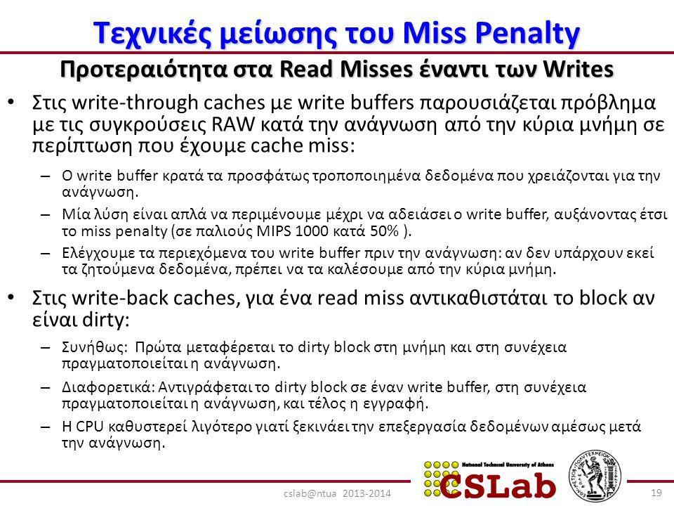 Τεχνικές μείωσης του Miss Penalty Προτεραιότητα στα Read Misses έναντι των Writes Στις write-through caches με write buffers παρουσιάζεται πρόβλημα με τις συγκρούσεις RAW κατά την ανάγνωση από την κύρια μνήμη σε περίπτωση που έχουμε cache miss: – Ο write buffer κρατά τα προσφάτως τροποποιημένα δεδομένα που χρειάζονται για την ανάγνωση.