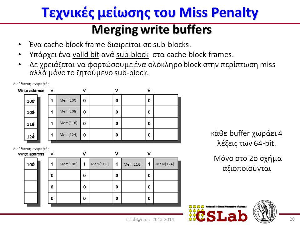 Διεύθυνση εγγραφής Mem[100] Mem[108] Mem[116] Mem[124] Mem[100]Mem[108] Mem[116] Mem[124] 100 108 116 124 100 Τεχνικές μείωσης του Miss Penalty Merging write buffers Ένα cache block frame διαιρείται σε sub-blocks.