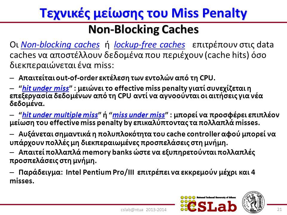 Τεχνικές μείωσης του Miss Penalty Non-Blocking Caches Οι Non-blocking caches ή lockup-free caches επιτρέπουν στις data caches να αποστέλλουν δεδομένα που περιέχουν (cache hits) όσο διεκπεραιώνεται ένα miss: – Απαιτείται out-of-order εκτέλεση των εντολών από τη CPU.
